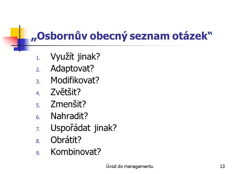 """Úvod do managementu13 """" Osbornův obecný seznam otázek"""" 1. Využít jinak? 2. Adaptovat? 3. Modifikovat? 4. Zvětšit? 5. Zmenšit? 6. Nahradit? 7. Uspořáda"""