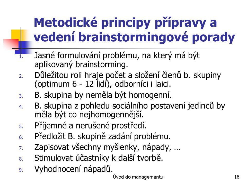 Úvod do managementu16 Metodické principy přípravy a vedení brainstormingové porady 1. Jasné formulování problému, na který má být aplikovaný brainstor