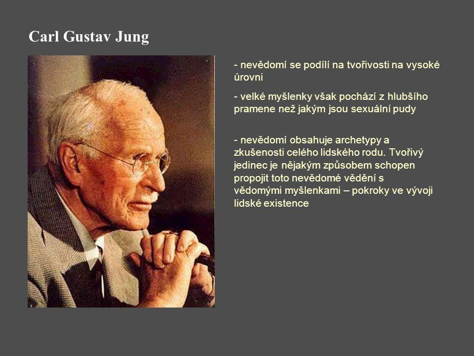 Carl Gustav Jung - nevědomí se podílí na tvořivosti na vysoké úrovni - velké myšlenky však pochází z hlubšího pramene než jakým jsou sexuální pudy - nevědomí obsahuje archetypy a zkušenosti celého lidského rodu.