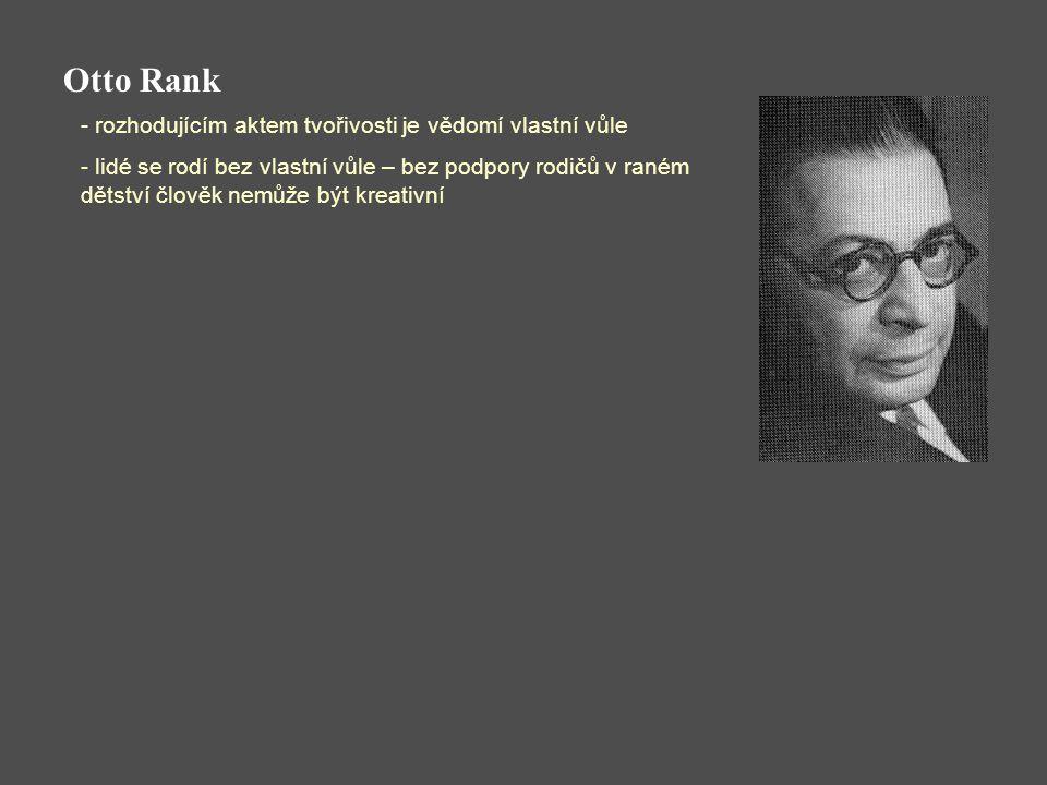 Otto Rank - rozhodujícím aktem tvořivosti je vědomí vlastní vůle - lidé se rodí bez vlastní vůle – bez podpory rodičů v raném dětství člověk nemůže být kreativní