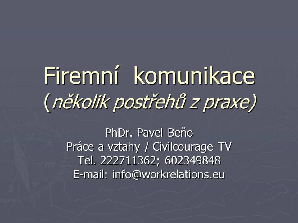 Firemní komunikace ( několik postřehů z praxe) PhDr. Pavel Beňo Práce a vztahy / Civilcourage TV Tel. 222711362; 602349848 E-mail: info@workrelations.