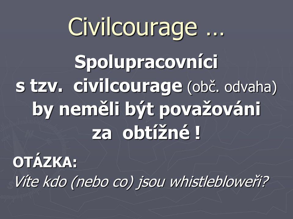 Civilcourage … Spolupracovníci s tzv. civilcourage (obč. odvaha) by neměli být považováni za obtížné ! OTÁZKA: Víte kdo (nebo co) jsou whistlebloweři?