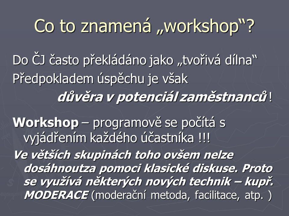 Workshop je … ► pracovní setkání, ve kterém se lidé – v poměrně specifické atmosféře – věnují práci na zvoleném tématu; ► kromě výše uvedených (práce ve skupině na nějakém úkolu mimo rámec rutinní činnosti) se většina workshopů vyznačuje také dalšími znaky: 1.