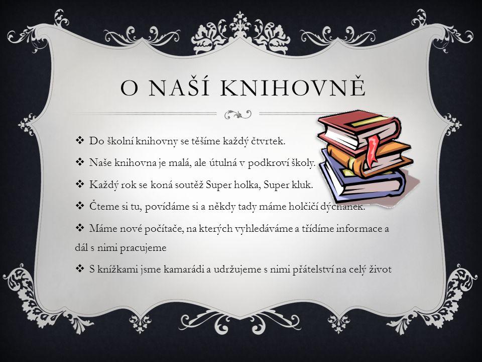 NAŠE OBLÍBENÉ MÍSTO  V naší knihovně máme asi 800 knížek  Je to pro nás velmi oblíbené místo, protože máme super paní knihovnici, která pro nás připravuje atraktivní a zajímavý program, aby nás do knihovny nalákala  Rádi si čteme pod lampičkou, pijeme čajíčky, povídáme si, soutěžíme a odpočíváme  Máme rádi i tvořivé dílničky a černé hodinky  Za školní knihovnu Pája, Natka, Verča a Evča – žákyně 5.