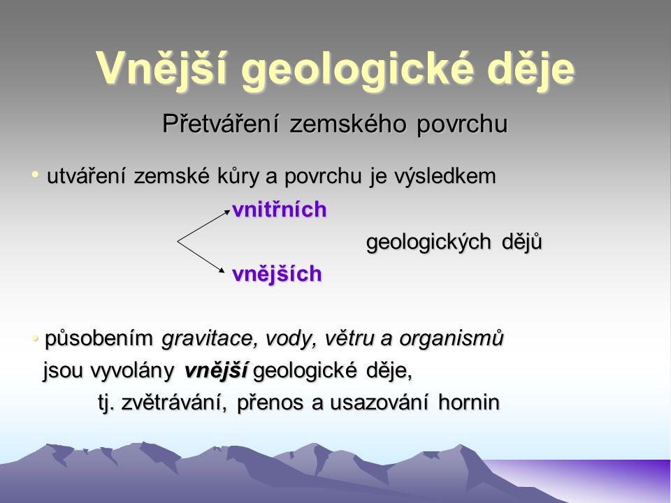 Vnější geologické děje Přetváření zemského povrchu utváření zemské kůry a povrchu je výsledkem utváření zemské kůry a povrchu je výsledkemvnitřních geologických dějů vnějších působením gravitace, vody, větru a organismů působením gravitace, vody, větru a organismů jsou vyvolány vnější geologické děje, jsou vyvolány vnější geologické děje, tj.