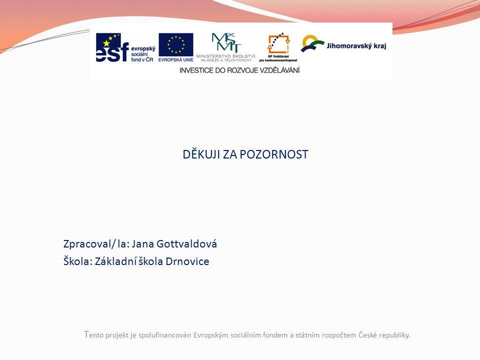 T ento projekt je spolufinancován Evropským sociálním fondem a státním rozpočtem České republiky. DĚKUJI ZA POZORNOST Zpracoval/ la: Jana Gottvaldová