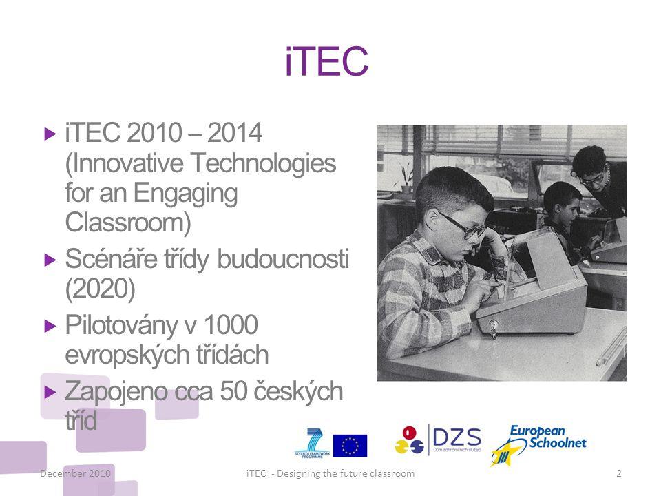 iTEC  iTEC 2010 – 2014 (Innovative Technologies for an Engaging Classroom)  Scénáře třídy budoucnosti (2020)  Pilotovány v 1000 evropských třídách  Zapojeno cca 50 českých tříd December 20102iTEC - Designing the future classroom
