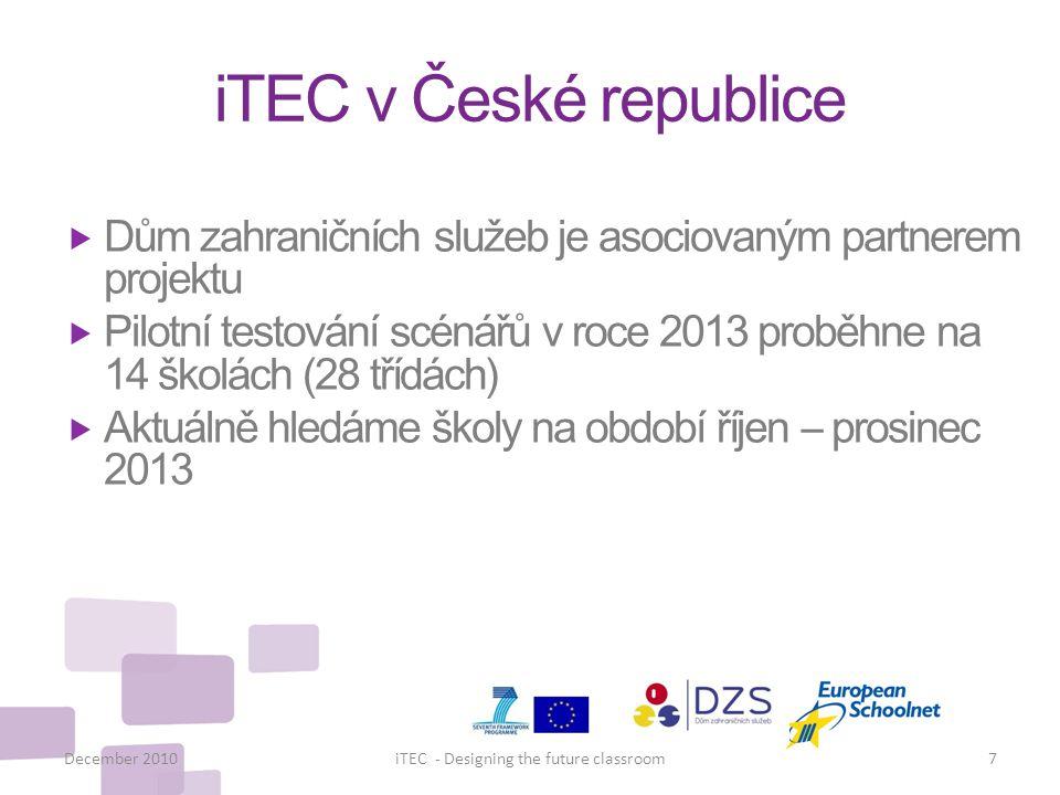 iTEC v České republice  Dům zahraničních služeb je asociovaným partnerem projektu  Pilotní testování scénářů v roce 2013 proběhne na 14 školách (28 třídách)  Aktuálně hledáme školy na období říjen – prosinec 2013 December 2010iTEC - Designing the future classroom7