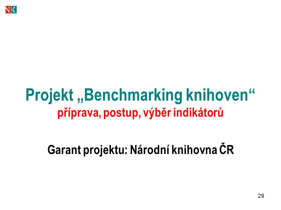 """29 Projekt """"Benchmarking knihoven"""" příprava, postup, výběr indikátorů Garant projektu: Národní knihovna ČR"""