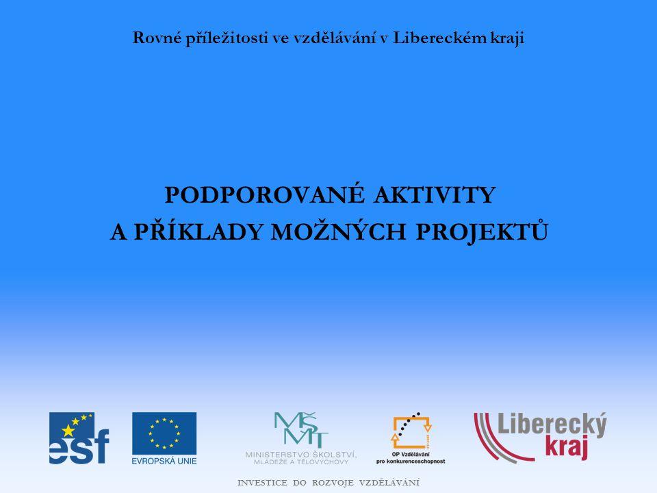 INVESTICE DO ROZVOJE VZDĚLÁVÁNÍ PODPOROVANÉ AKTIVITY A PŘÍKLADY MOŽNÝCH PROJEKTŮ Rovné příležitosti ve vzdělávání v Libereckém kraji