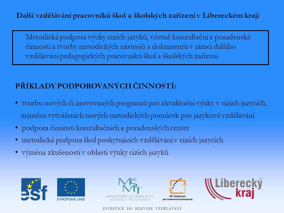 INVESTICE DO ROZVOJE VZDĚLÁVÁNÍ Další vzdělávání pracovníků škol a školských zařízení v Libereckém kraji Metodická podpora výuky cizích jazyků, včetně konzultační a poradenské činnosti a tvorby metodických nástrojů a dokumentů v rámci dalšího vzdělávání pedagogických pracovníků škol a školských zařízení PŘÍKLADY PODPOROVANÝCH ČINNOSTÍ: tvorbu nových či inovovaných programů pro zkvalitnění výuky v cizích jazycích, zejména vytvářeních nových metodických pomůcek pro jazykové vzdělávání podpora činnosti konzultačních a poradenských center metodická podpora škol poskytujících vzdělávání v cizích jazycích výměna zkušeností v oblasti výuky cizích jazyků