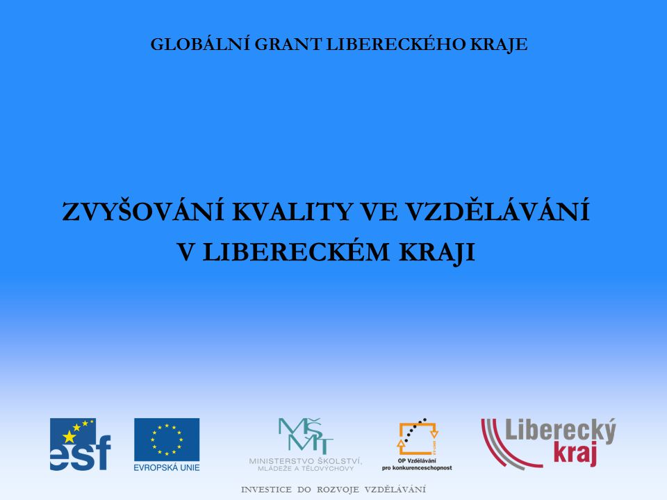INVESTICE DO ROZVOJE VZDĚLÁVÁNÍ Zvyšování kvality ve vzdělávání v Libereckém kraji CÍL GLOBÁLNÍHO GRANTU  Zvýšení kvality počátečního, zejména základního a středního vzdělávání v Libereckém kraji CÍL OBLASTI PODPORY OPERAČNÍHO PROGRAMU  Zvýšení kvality počátečního vzdělávání CELKOVÁ VÝŠE FINANČNÍ PODPORY  172 473 995 Kč