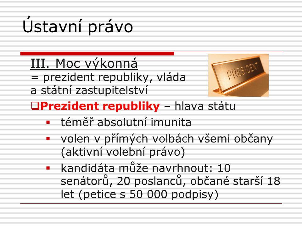 III. Moc výkonná = prezident republiky, vláda a státní zastupitelství  Prezident republiky – hlava státu  téměř absolutní imunita  volen v přímých