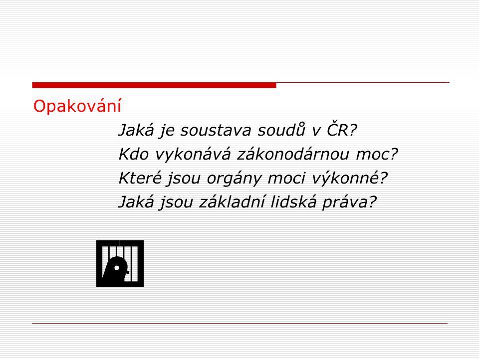 Opakování Jaká je soustava soudů v ČR? Kdo vykonává zákonodárnou moc? Které jsou orgány moci výkonné? Jaká jsou základní lidská práva?