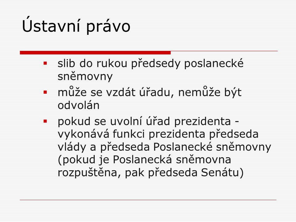  slib do rukou předsedy poslanecké sněmovny  může se vzdát úřadu, nemůže být odvolán  pokud se uvolní úřad prezidenta - vykonává funkci prezidenta