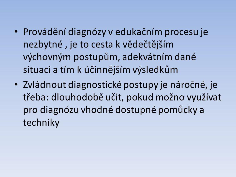 Provádění diagnózy v edukačním procesu je nezbytné, je to cesta k vědečtějším výchovným postupům, adekvátním dané situaci a tím k účinnějším výsledkům Zvládnout diagnostické postupy je náročné, je třeba: dlouhodobě učit, pokud možno využívat pro diagnózu vhodné dostupné pomůcky a techniky
