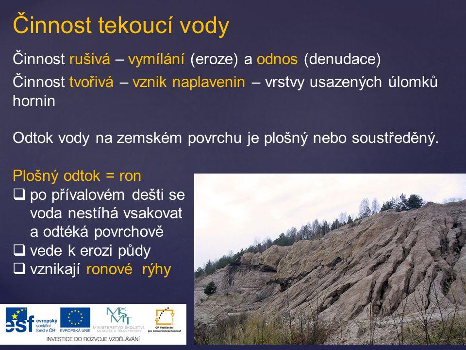 Činnost tekoucí vody Činnost rušivá – vymílání (eroze) a odnos (denudace) Činnost tvořivá – vznik naplavenin – vrstvy usazených úlomků hornin Odtok vo