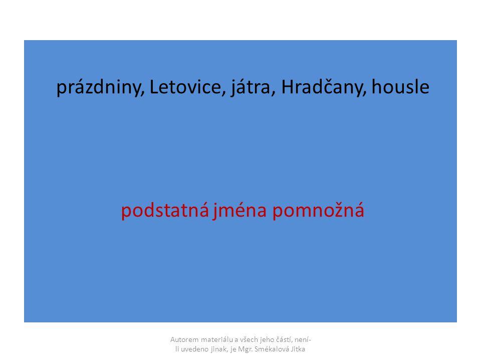 prázdniny, Letovice, játra, Hradčany, housle podstatná jména pomnožná Autorem materiálu a všech jeho částí, není- li uvedeno jinak, je Mgr.