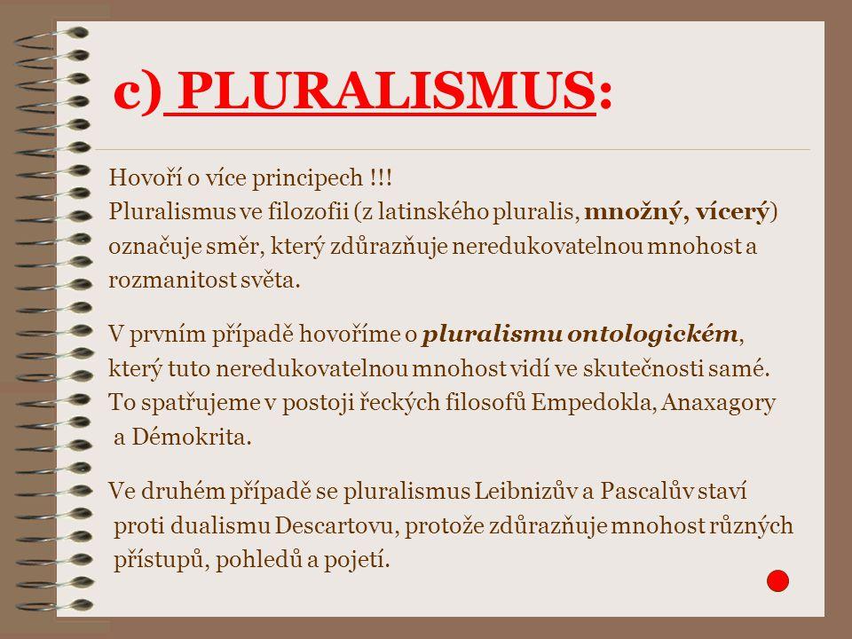 c) PLURALISMUS: Hovoří o více principech !!! Pluralismus ve filozofii (z latinského pluralis, množný, vícerý) označuje směr, který zdůrazňuje nereduko