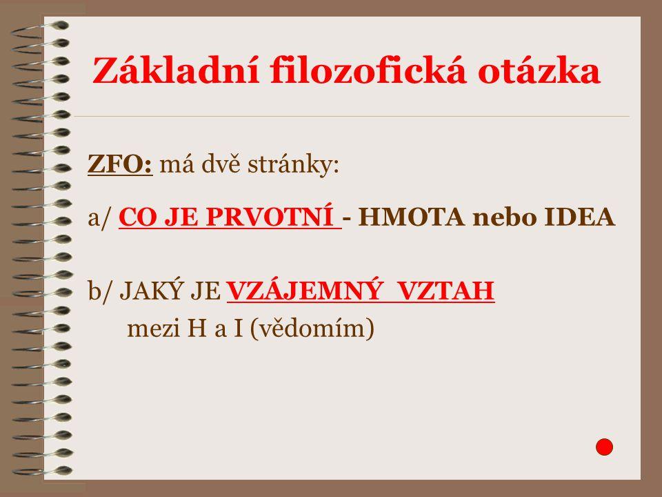 Základní filozofická otázka ZFO: má dvě stránky: a/ CO JE PRVOTNÍ - HMOTA nebo IDEA b/ JAKÝ JE VZÁJEMNÝ VZTAH mezi H a I (vědomím)