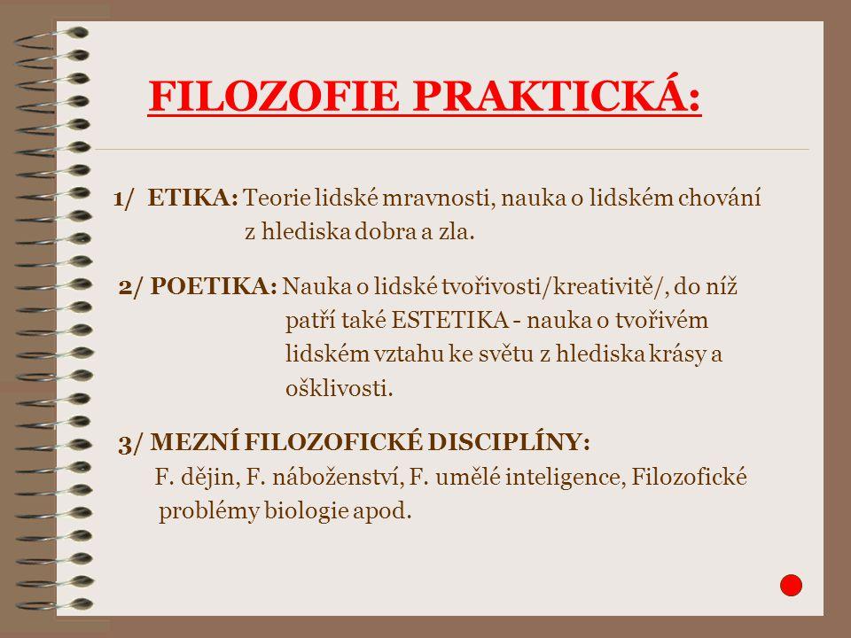 FILOZOFIE PRAKTICKÁ: 1/ ETIKA: Teorie lidské mravnosti, nauka o lidském chování z hlediska dobra a zla. 2/ POETIKA: Nauka o lidské tvořivosti/kreativi