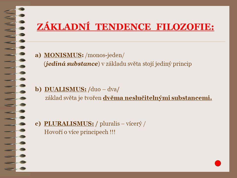 ZÁKLADNÍ TENDENCE FILOZOFIE: a)MONISMUS: /monos-jeden/ (jediná substance) v základu světa stojí jediný princip b) DUALISMUS: /duo – dva/ základ světa