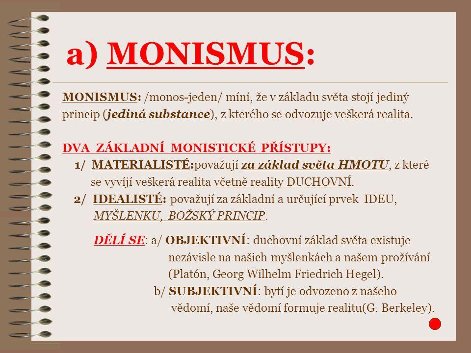 a) MONISMUS: MONISMUS: /monos-jeden/ míní, že v základu světa stojí jediný princip (jediná substance), z kterého se odvozuje veškerá realita. DVA ZÁKL