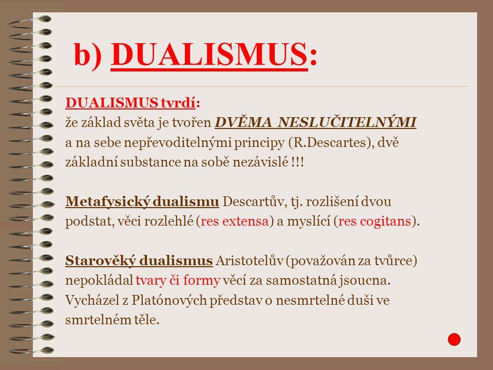 DUALISMUS tvrdí: že základ světa je tvořen DVĚMA NESLUČITELNÝMI a na sebe nepřevoditelnými principy (R.Descartes), dvě základní substance na sobě nezá