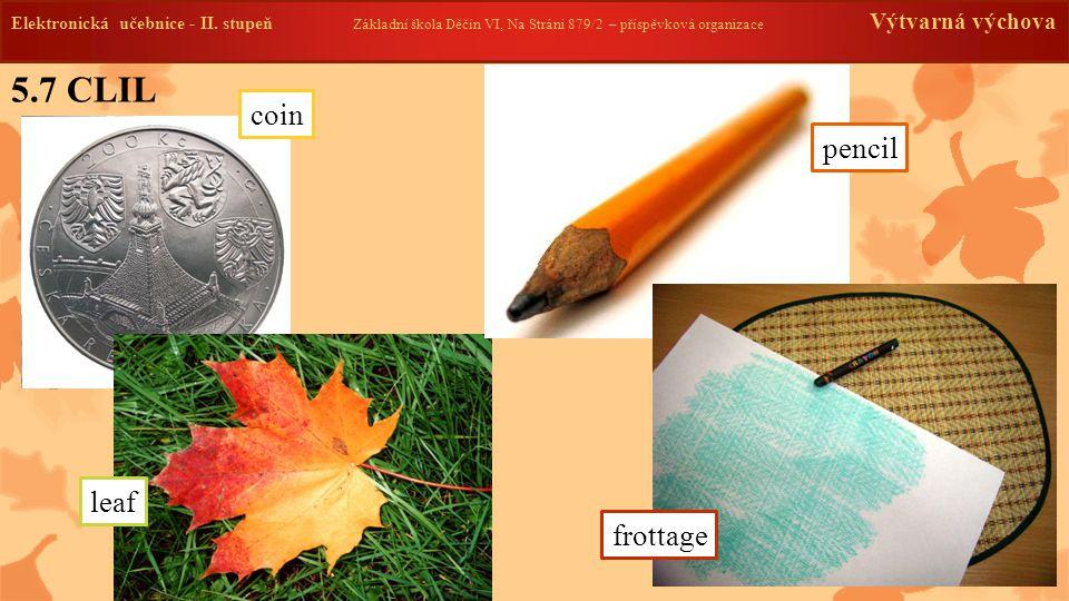 5.7 CLIL Elektronická učebnice - II. stupeň Základní škola Děčín VI, Na Stráni 879/2 – příspěvková organizace Výtvarná výchova pencil leaf coin frotta