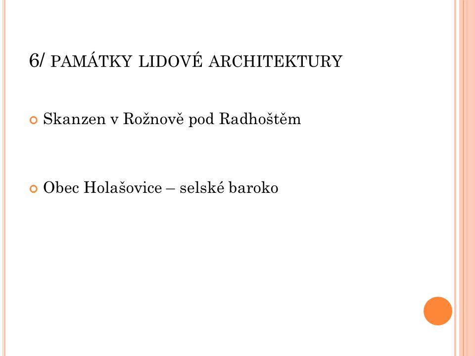 6/ PAMÁTKY LIDOVÉ ARCHITEKTURY Skanzen v Rožnově pod Radhoštěm Obec Holašovice – selské baroko