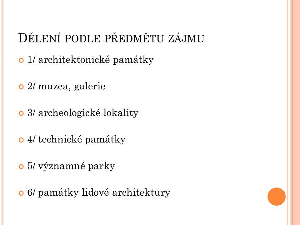 D ĚLENÍ PODLE PŘEDMĚTU ZÁJMU 1/ architektonické památky 2/ muzea, galerie 3/ archeologické lokality 4/ technické památky 5/ významné parky 6/ památky lidové architektury