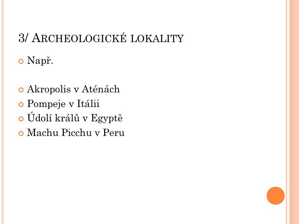 3/ A RCHEOLOGICKÉ LOKALITY Např. Akropolis v Aténách Pompeje v Itálii Údolí králů v Egyptě Machu Picchu v Peru