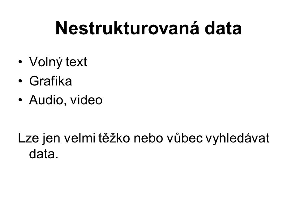 Nestrukturovaná data Volný text Grafika Audio, video Lze jen velmi těžko nebo vůbec vyhledávat data.