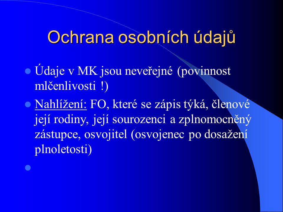 Ochrana osobních údajů Údaje v MK jsou neveřejné (povinnost mlčenlivosti !) Nahlížení: FO, které se zápis týká, členové její rodiny, její sourozenci a zplnomocněný zástupce, osvojitel (osvojenec po dosažení plnoletosti)