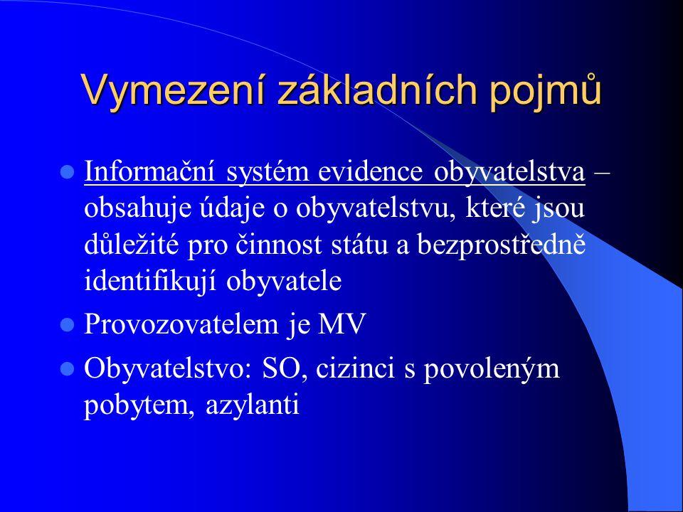 Vymezení základních pojmů Informační systém evidence obyvatelstva – obsahuje údaje o obyvatelstvu, které jsou důležité pro činnost státu a bezprostředně identifikují obyvatele Provozovatelem je MV Obyvatelstvo: SO, cizinci s povoleným pobytem, azylanti