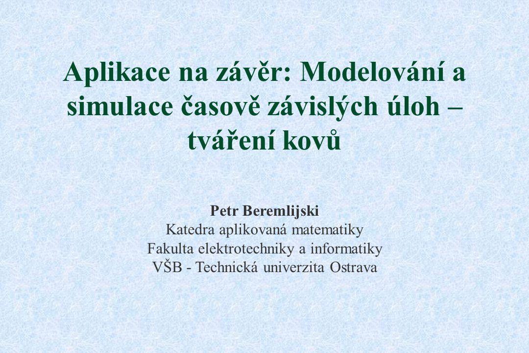 Aplikace na závěr: Modelování a simulace časově závislých úloh – tváření kovů Petr Beremlijski Katedra aplikovaná matematiky Fakulta elektrotechniky a