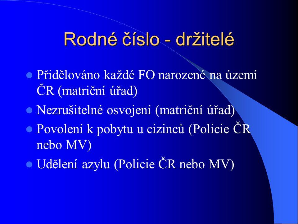 Rodné číslo - držitelé Přidělováno každé FO narozené na území ČR (matriční úřad) Nezrušitelné osvojení (matriční úřad) Povolení k pobytu u cizinců (Po