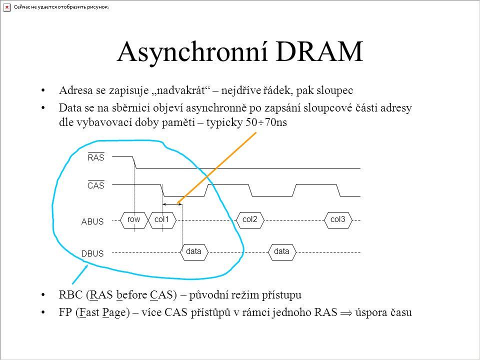 """Asynchronní DRAM Adresa se zapisuje """"nadvakrát – nejdříve řádek, pak sloupec Data se na sběrnici objeví asynchronně po zapsání sloupcové části adresy dle vybavovací doby paměti – typicky 50  70ns RBC (RAS before CAS) – původní režim přístupu FP (Fast Page) – více CAS přístůpů v rámci jednoho RAS  úspora času RAS CAS ABUS DBUS rowcol1col2col3 data"""
