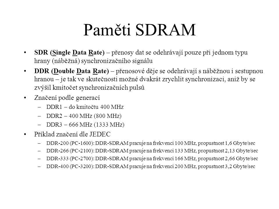 Paměti SDRAM SDR (Single Data Rate) – přenosy dat se odehrávají pouze při jednom typu hrany (náběžná) synchronizačního signálu DDR (Double Data Rate) – přenosové děje se odehrávají s náběžnou i sestupnou hranou – je tak ve skutečnosti možné dvakrát zrychlit synchronizaci, aniž by se zvýšil kmitočet synchronizačních pulsů Značení podle generací –DDR1 – do kmitočtu 400 MHz –DDR2 – 400 MHz (800 MHz) –DDR3 – 666 MHz (1333 MHz) Příklad značení dle JEDEC –DDR-200 (PC-1600): DDR-SDRAM pracuje na frekvenci 100 MHz, propustnost 1,6 Gbyte/sec –DDR-266 (PC-2100): DDR-SDRAM pracuje na frekvenci 133 MHz, propustnost 2,13 Gbyte/sec –DDR-333 (PC-2700): DDR-SDRAM pracuje na frekvenci 166 MHz, propustnost 2,66 Gbyte/sec –DDR-400 (PC-3200): DDR-SDRAM pracuje na frekvenci 200 MHz, propustnost 3,2 Gbyte/sec