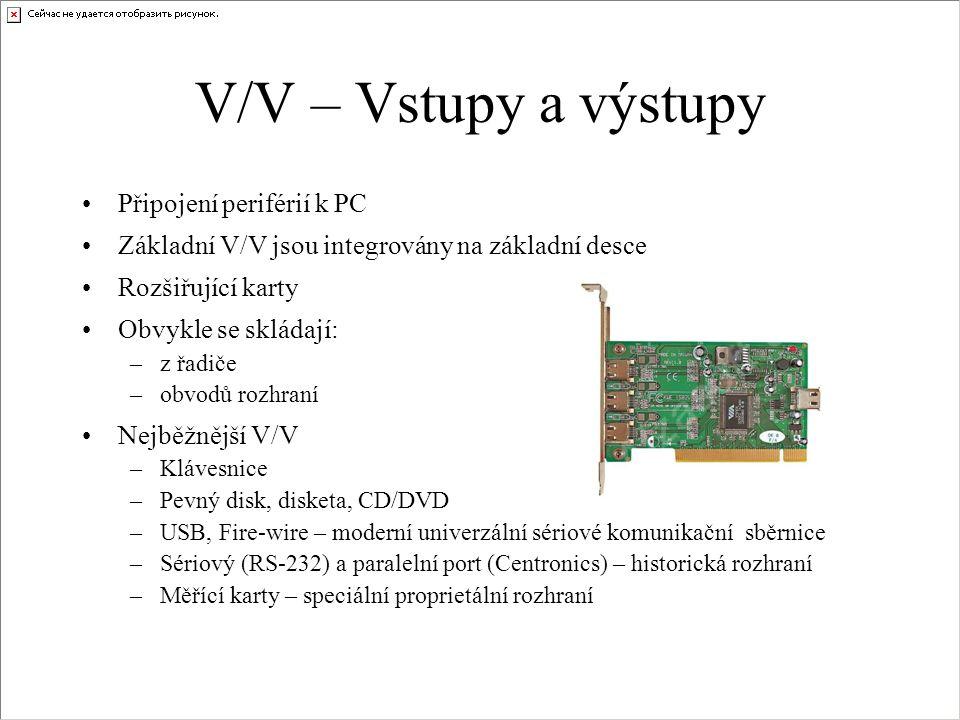 V/V – Vstupy a výstupy Připojení periférií k PC Základní V/V jsou integrovány na základní desce Rozšiřující karty Obvykle se skládají: –z řadiče –obvodů rozhraní Nejběžnější V/V –Klávesnice –Pevný disk, disketa, CD/DVD –USB, Fire-wire – moderní univerzální sériové komunikační sběrnice –Sériový (RS-232) a paralelní port (Centronics) – historická rozhraní –Měřící karty – speciální proprietální rozhraní