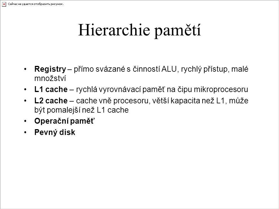 Hierarchie pamětí Registry – přímo svázané s činností ALU, rychlý přístup, malé množství L1 cache – rychlá vyrovnávací paměť na čipu mikroprocesoru L2 cache – cache vně procesoru, větší kapacita než L1, může být pomalejší než L1 cache Operační paměť Pevný disk
