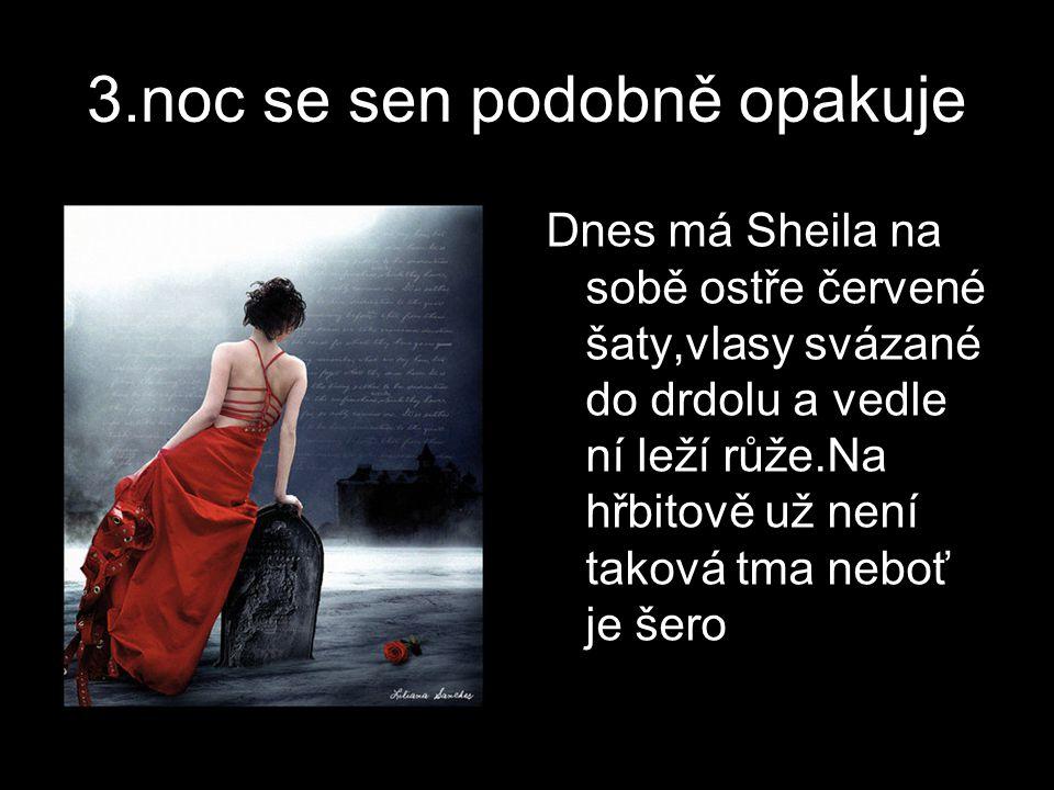 3.noc se sen podobně opakuje Dnes má Sheila na sobě ostře červené šaty,vlasy svázané do drdolu a vedle ní leží růže.Na hřbitově už není taková tma neboť je šero