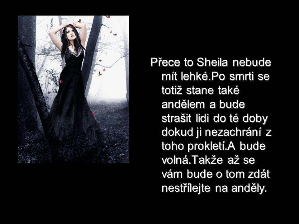 Přece to Sheila nebude mít lehké.Po smrti se totiž stane také andělem a bude strašit lidi do té doby dokud ji nezachrání z toho prokletí.A bude volná.Takže až se vám bude o tom zdát nestřílejte na anděly Přece to Sheila nebude mít lehké.Po smrti se totiž stane také andělem a bude strašit lidi do té doby dokud ji nezachrání z toho prokletí.A bude volná.Takže až se vám bude o tom zdát nestřílejte na anděly.