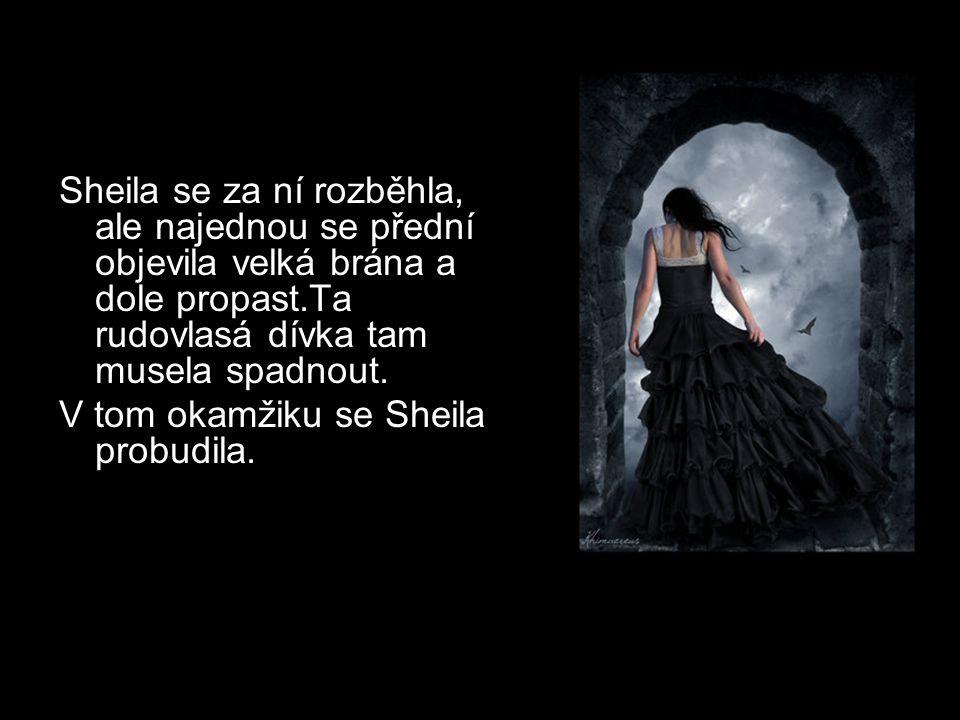 Sheila se za ní rozběhla, ale najednou se přední objevila velká brána a dole propast.Ta rudovlasá dívka tam musela spadnout.