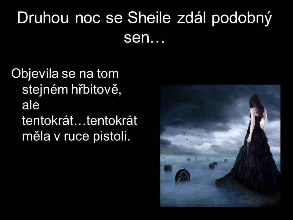 Druhou noc se Sheile zdál podobný sen… Objevila se na tom stejném hřbitově, ale tentokrát…tentokrát měla v ruce pistoli.