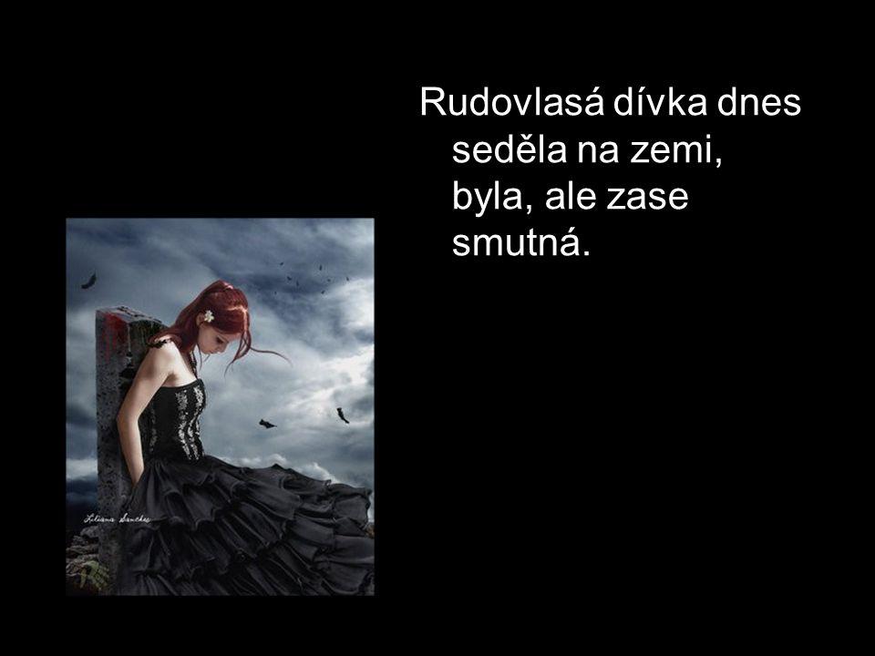 Rudovlasá dívka dnes seděla na zemi, byla, ale zase smutná.