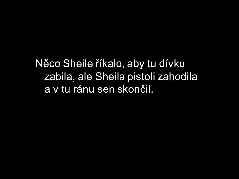 Něco Sheile říkalo, aby tu dívku zabila, ale Sheila pistoli zahodila a v tu ránu sen skončil.