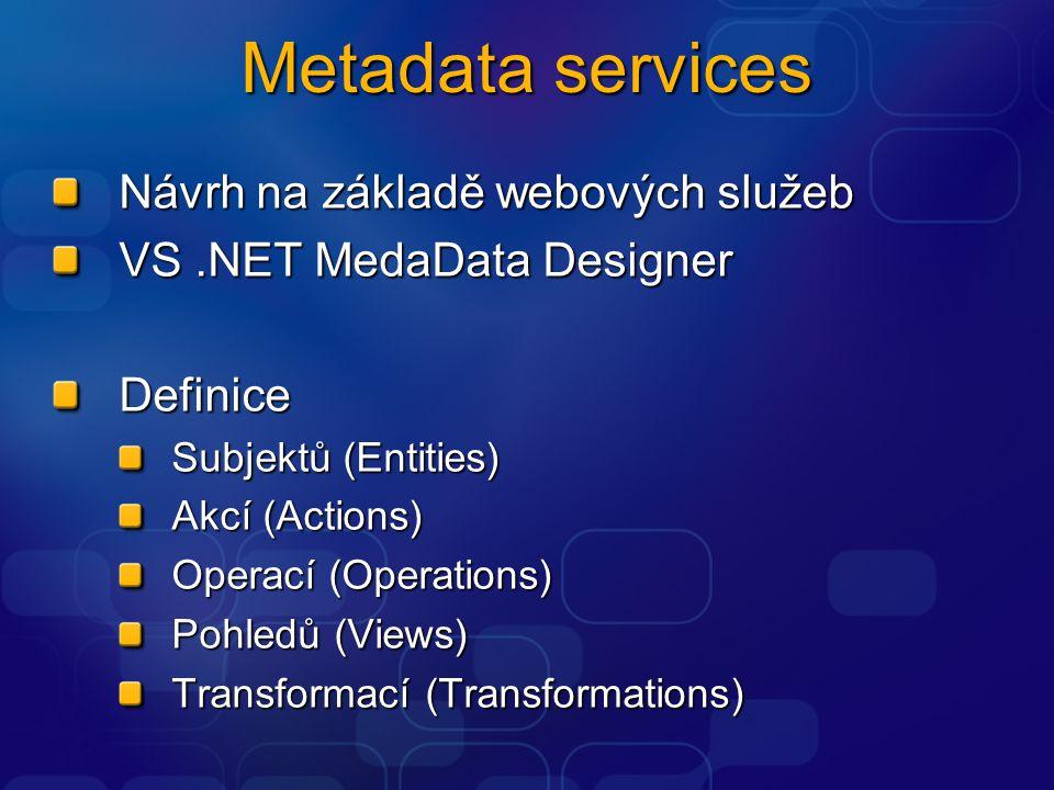 Metadata services Návrh na základě webových služeb VS.NET MedaData Designer Definice Subjektů (Entities) Akcí (Actions) Operací (Operations) Pohledů (Views) Transformací (Transformations)