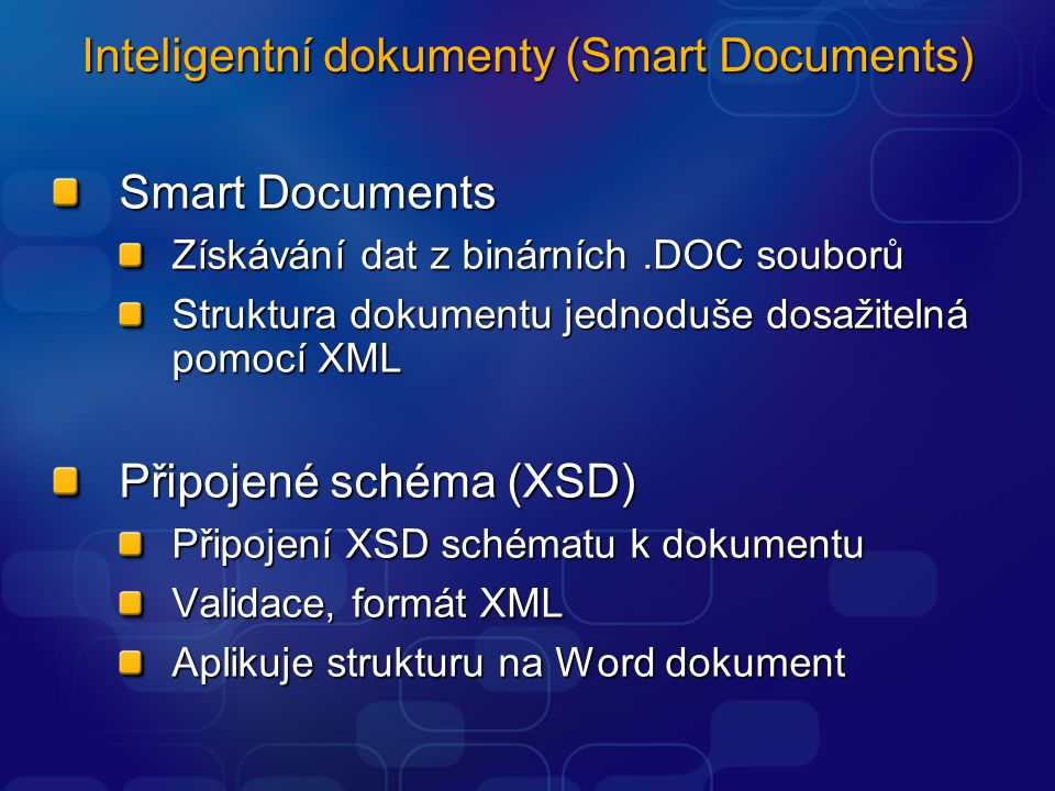 Inteligentní dokumenty (Smart Documents) Smart Documents Získávání dat z binárních.DOC souborů Struktura dokumentu jednoduše dosažitelná pomocí XML Připojené schéma (XSD) Připojení XSD schématu k dokumentu Validace, formát XML Aplikuje strukturu na Word dokument