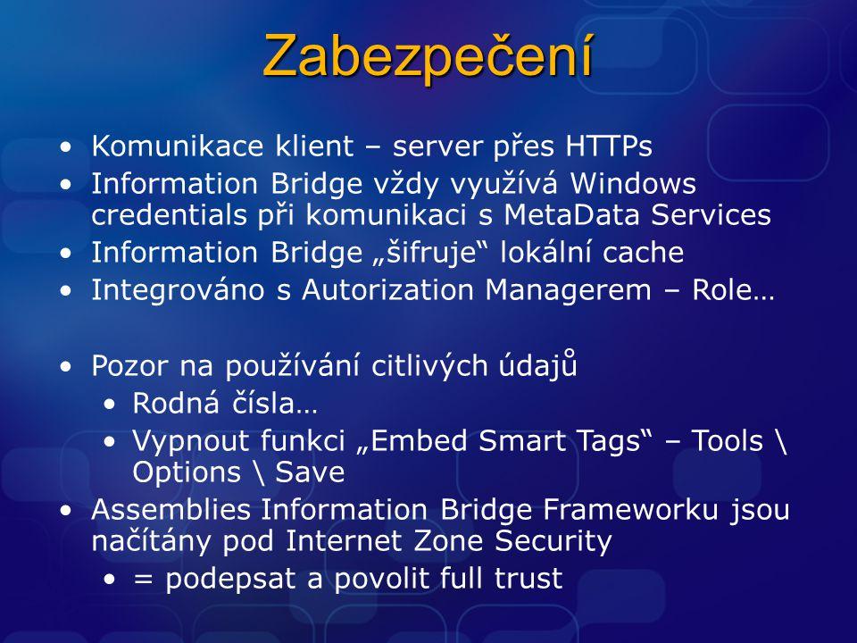 """Zabezpečení Komunikace klient – server přes HTTPs Information Bridge vždy využívá Windows credentials při komunikaci s MetaData Services Information Bridge """"šifruje lokální cache Integrováno s Autorization Managerem – Role… Pozor na používání citlivých údajů Rodná čísla… Vypnout funkci """"Embed Smart Tags – Tools \ Options \ Save Assemblies Information Bridge Frameworku jsou načítány pod Internet Zone Security = podepsat a povolit full trust"""